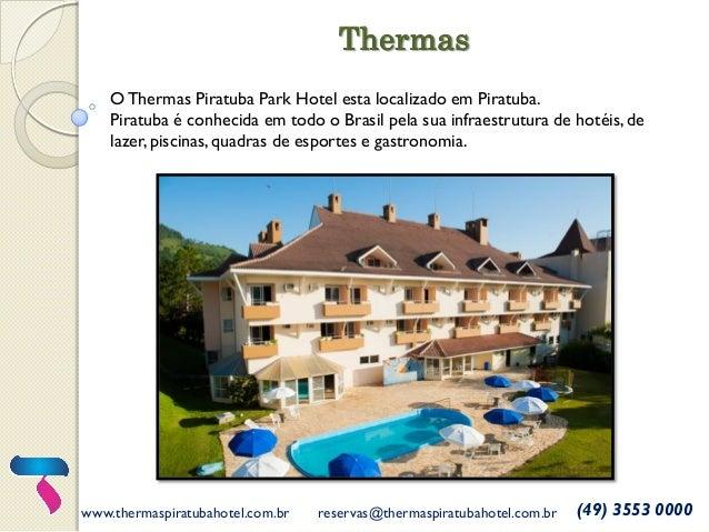 www.thermaspiratubahotel.com.br  reservas@thermaspiratubahotel.com.br  (49) 3553 0000  O Thermas Piratuba Park Hotel esta ...