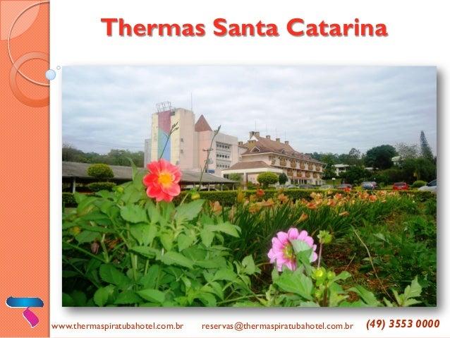 Thermas Santa Catarina  www.thermaspiratubahotel.com.br  reservas@thermaspiratubahotel.com.br  (49) 3553 0000
