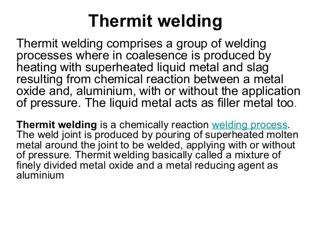 Thermit welding Thermit welding comprises a group of welding processes where in coalesence is produced by heating with sup...