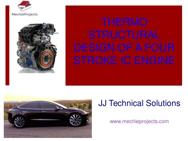 THERMO STRUCTURAL DESIGN OF A FOUR STROKE IC ENGINE JJ Technical Solutions www.mechieprojects.com