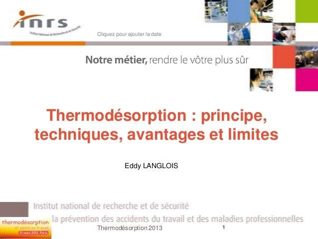 Thermodésorption : principe,techniques, avantages et limitesEddy LANGLOISCliquez pour ajouter la date1Thermodésorption 2013
