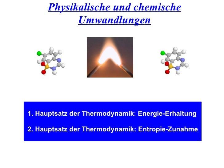Physikalische und chemische Umwandlungen 1. Hauptsatz der Thermodynamik :  Energie-Erhaltung 2. Hauptsatz der Thermodynami...