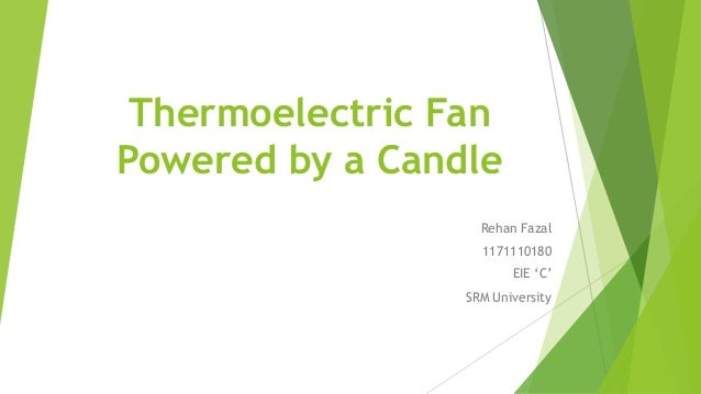 Thermoelectric Fan Powered by a Candle Rehan Fazal 1171110180 EIE 'C' SRM University
