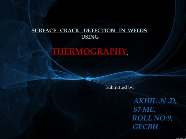 SURFACE CRACK DETECTION IN WELDS  USING  THERMOGRAPHY  Submitted by,  AKHIL .N .D,  S7 ME,  ROLL NO:9,  GECBH