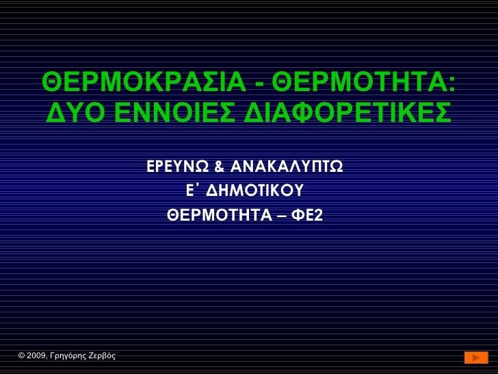 ΘΕΡΜΟΚΡΑΣΙΑ - ΘΕΡΜΟΤΗΤΑ: ΔΥΟ ΕΝΝΟΙΕΣ ΔΙΑΦΟΡΕΤΙΚΕΣ ΕΡΕΥΝΩ & ΑΝΑΚΑΛΥΠΤΩ Ε΄ ΔΗΜΟΤΙΚΟΥ ΘΕΡΜΟΤΗΤΑ –  ΦΕ 2 ©  2009, Γρηγόρης Ζερ...