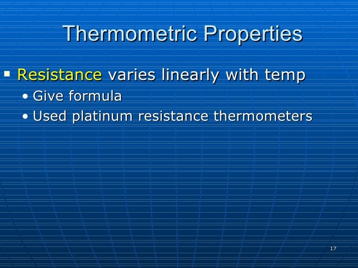 Thermometric Properties    Resistance varies linearly with temp     • Give formula     • Used platinum resistance thermom...
