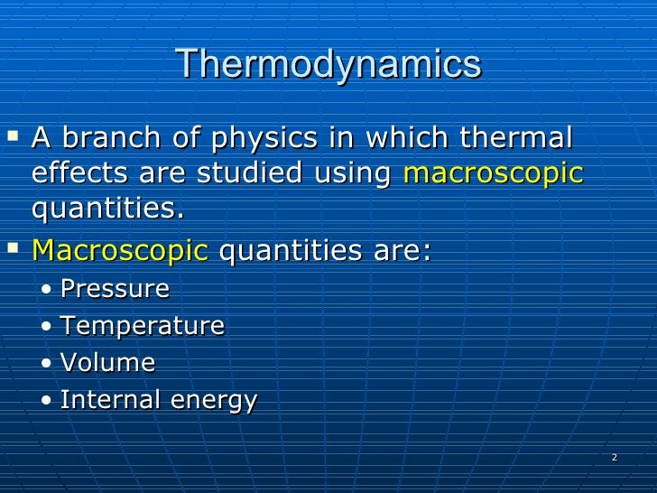 Thermodynamics    A branch of physics in which thermal     effects are studied using macroscopic     quantities.    Macr...