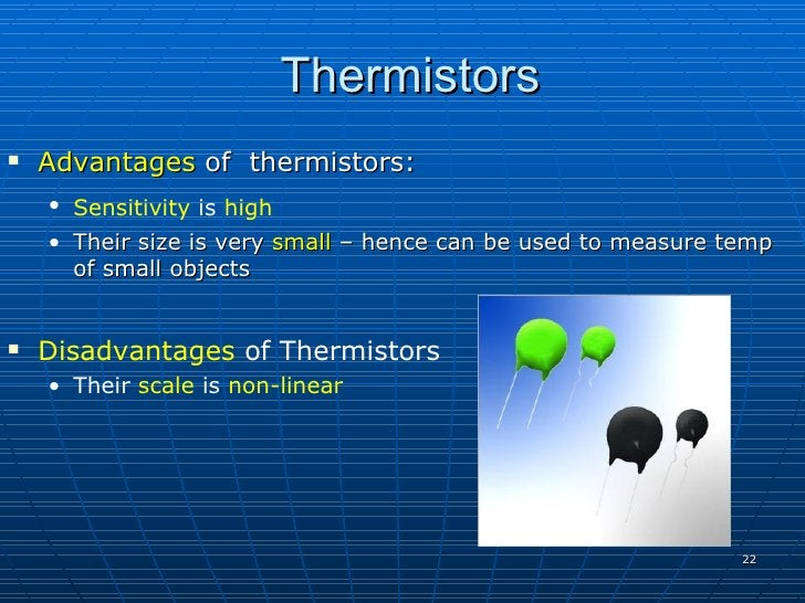 Thermistors    Advantages of thermistors:     • Sensitivity is high     • Their size is very small – hence can be used to...
