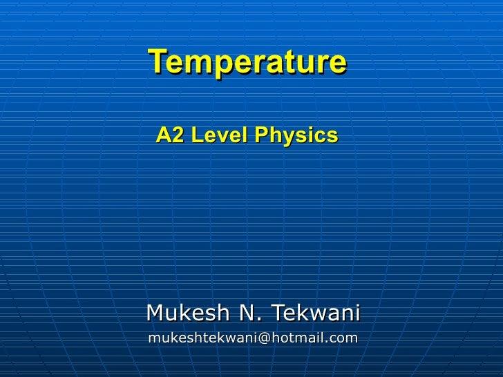 Temperature  A2 Level Physics     Mukesh N. Tekwani mukeshtekwani@hotmail.com