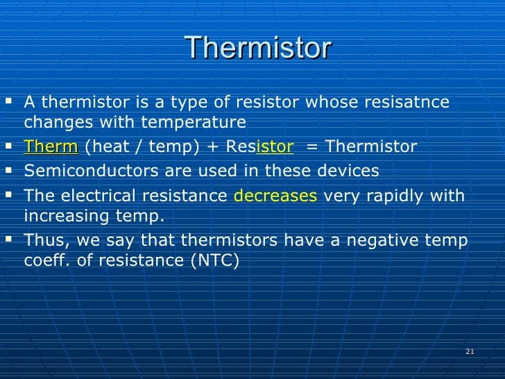 Thermistor    A thermistor is a type of resistor whose resisatnce     changes with temperature    Therm (heat / temp) + ...