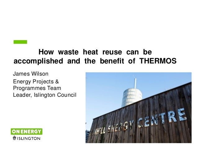1 How waste heat reuse can be accomplished and the benefit of THERMOS James Wilson Energy Projects & Programmes Team Leade...