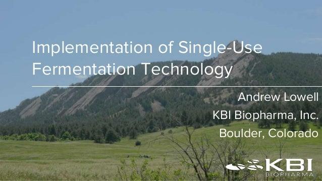 Implementation of Single-Use Fermentation Technology Andrew Lowell KBI Biopharma, Inc. Boulder, Colorado