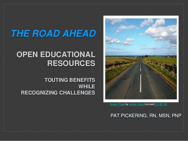 PAT PICKERING, RN, MSN, PNP THE ROAD AHEAD OPEN EDUCATIONAL RESOURCES TOUTING BENEFITS WHILE RECOGNIZING CHALLENGES Dream ...