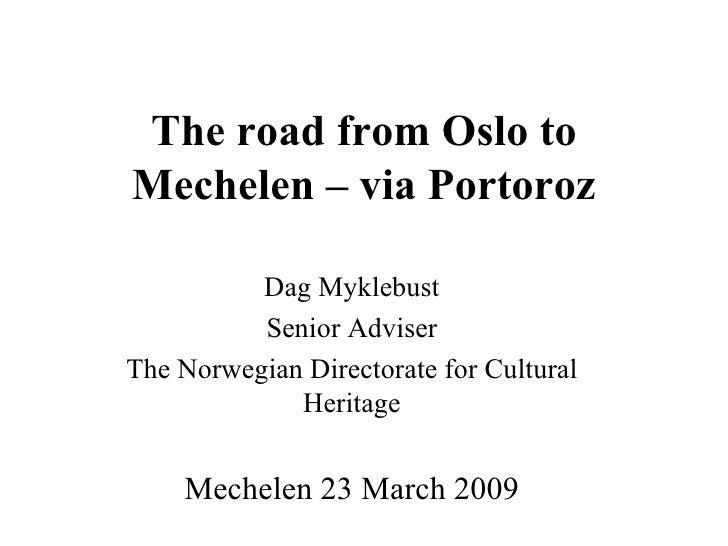 The road from Oslo to Mechelen – via Portoroz Dag Myklebust Senior Adviser The Norwegian Directorate for Cultural Heritage...