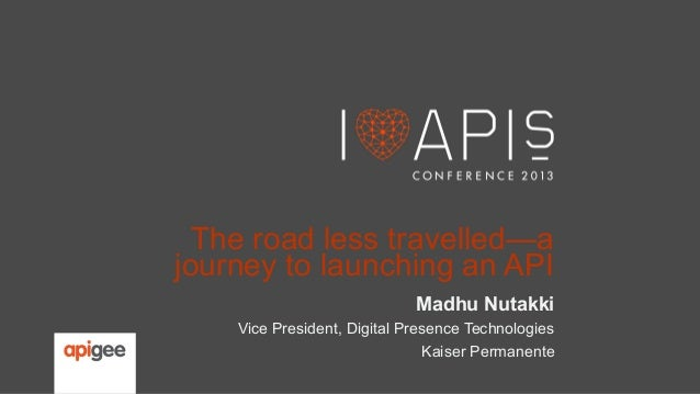 The road less travelled—a journey to launching an API Madhu Nutakki Vice President, Digital Presence Technologies Kaiser P...