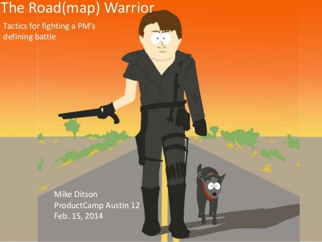 The Road(map) Warrior Tactics for fighting a PM's defining battle  Mike Ditson ProductCamp Austin 12 Feb. 15, 2014