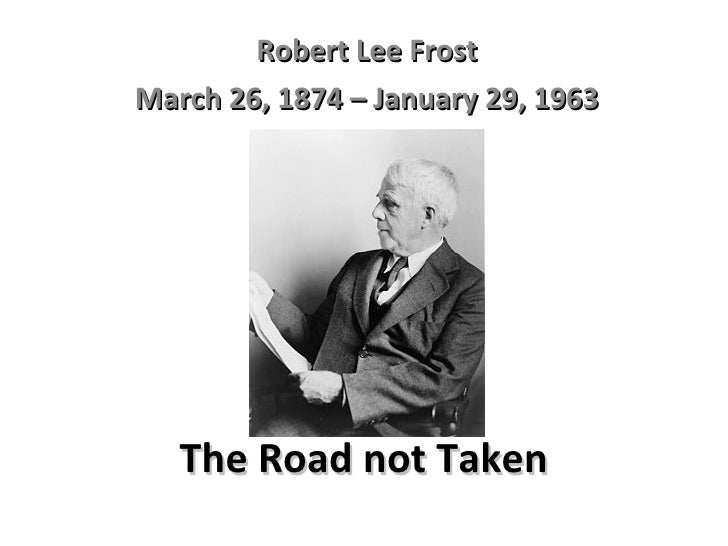 The Road not Taken Robert Lee Frost March 26, 1874 – January 29, 1963