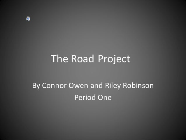 The Road Project By Connor Owen and Riley Robinson Period One