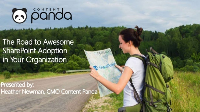 Presented by: Heather Newman, CMO Content Panda The Road to Awesome SharePoint Adoption in Your Organization