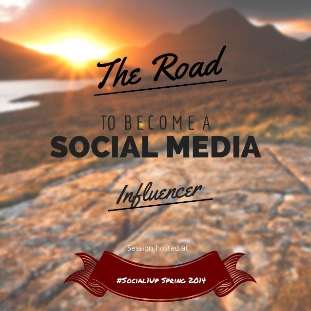 TO B E C O M E A The Road Influencer SOCIAL MEDIA #Social1Up Spring 2014 Session hosted at
