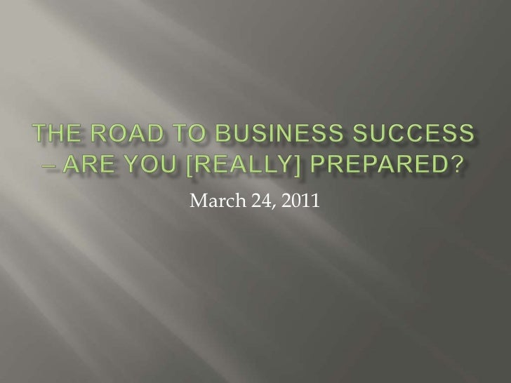 The Road to business success – are you [really] prepared?<br />March 24, 2011<br />
