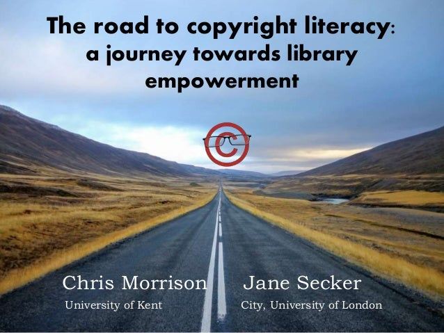 The road to copyright literacy: a journey towards library empowerment Chris Morrison City, University of LondonUniversity ...