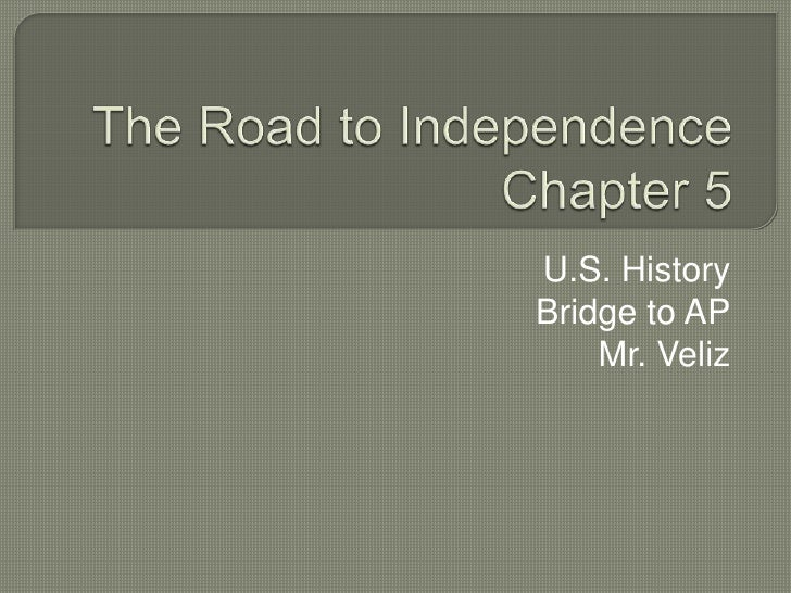 The Road to IndependenceChapter 5<br />U.S. History<br />Bridge to AP<br />Mr. Veliz<br />