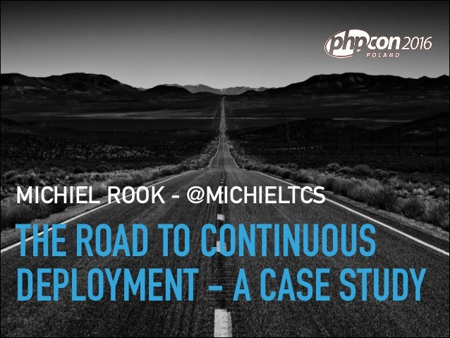 THE ROAD TO CONTINUOUS DEPLOYMENT - A CASE STUDY MICHIEL ROOK - @MICHIELTCS