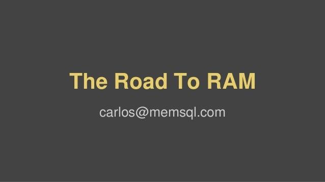 The Road To RAM  carlos@memsql.com