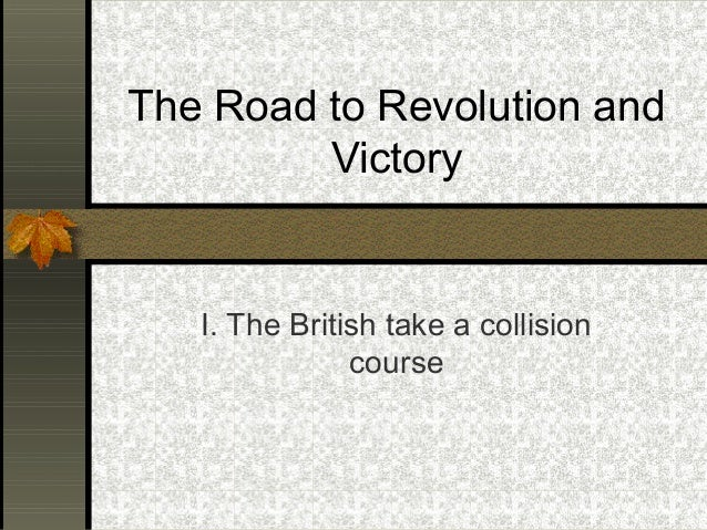 The Road to Revolution and Victory  I. The British take a collision course