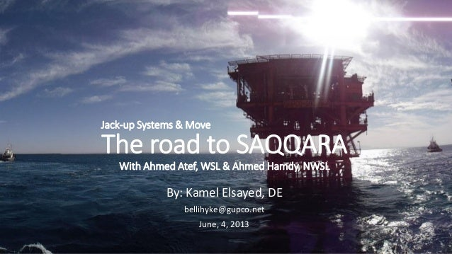 Jack-up Systems & Move  The road to SAQQARA With Ahmed Atef, WSL & Ahmed Hamdy, NWSL  By: Kamel Elsayed, DE bellihyke@gupc...