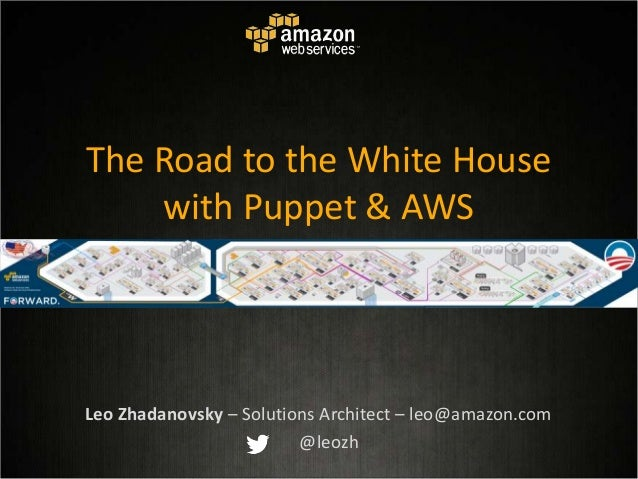The Road to the White House with Puppet & AWS Leo Zhadanovsky – Solutions Architect – leo@amazon.com @leozh
