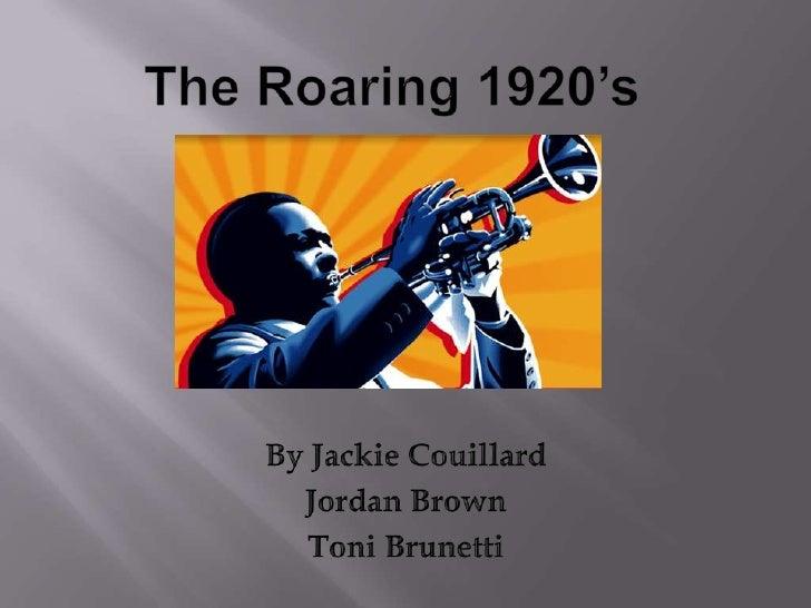 The Roaring 1920's <br />By Jackie Couillard<br />Jordan Brown<br />Toni Brunetti<br />