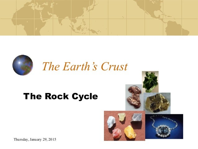 Thursday, January 29, 2015 The Earth's Crust The Rock Cycle