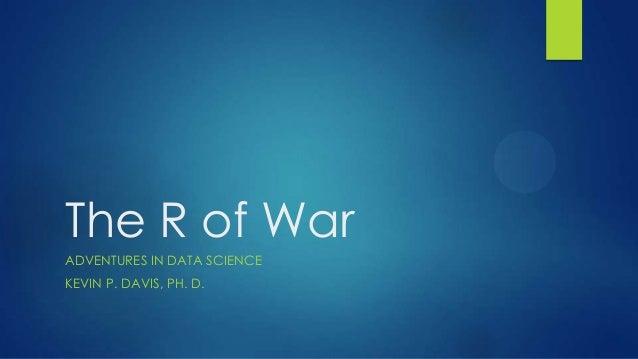 The R of WarADVENTURES IN DATA SCIENCEKEVIN P. DAVIS, PH. D.