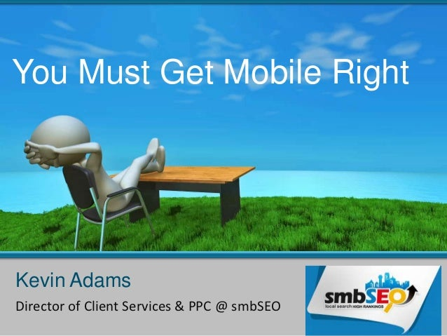 You Must Get Mobile RightKevin AdamsDirector of Client Services & PPC @ smbSEO