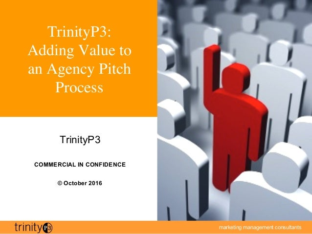 marketing management consultants 1 TrinityP3: Adding Value to an Agency Pitch Process TrinityP3 COMMERCIAL IN CONFIDENCE ©...