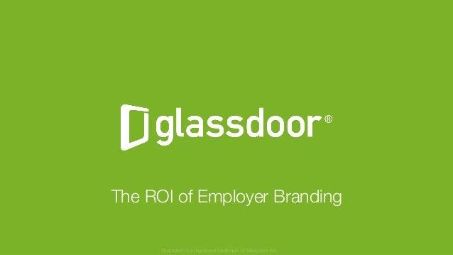 © Glassdoor, Inc. 2017 The ROI of Employer Branding Glassdoor is a registered trademark of Glassdoor Inc.