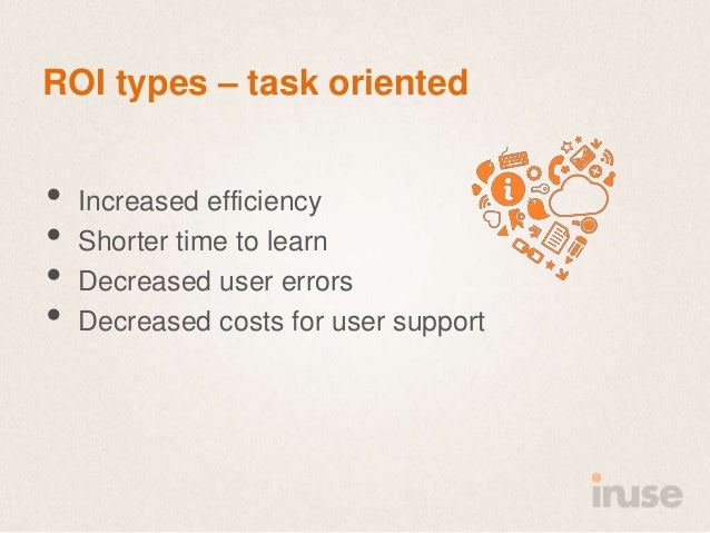 ROI types – task oriented•   Increased efficiency•   Shorter time to learn•   Decreased user errors•   Decreased costs for...