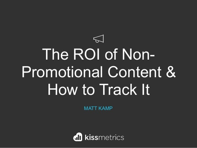 The ROI of Non- Promotional Content & How to Track It MATT KAMP
