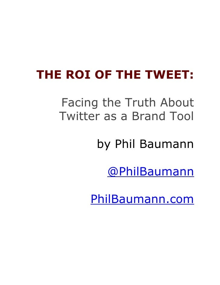 THE ROI OF THE TWEET:     Facing the Truth About    Twitter as a Brand Tool           by Phil Baumann             @PhilBau...