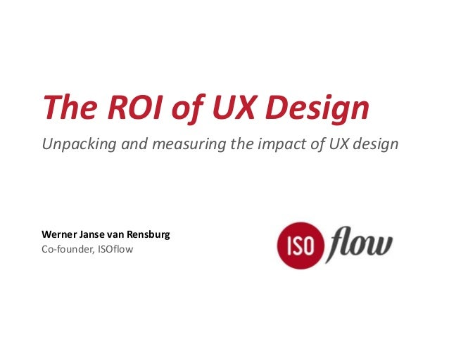The ROI of UX Design  Unpacking and measuring the impact of UX design  Werner Janse van Rensburg  Co-founder, ISOflow