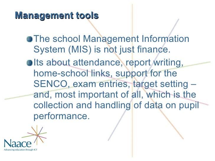 Management tools <ul><li>The school Management Information System (MIS) is not just finance. </li></ul><ul><li>Its about  ...