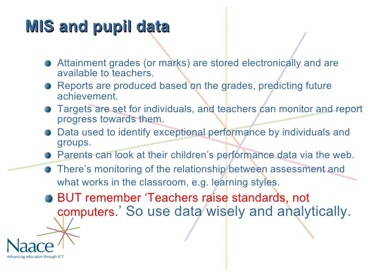 MIS and pupil data <ul><li>Attainment grades (or marks) are stored electronically and are available to teachers.  </li></u...