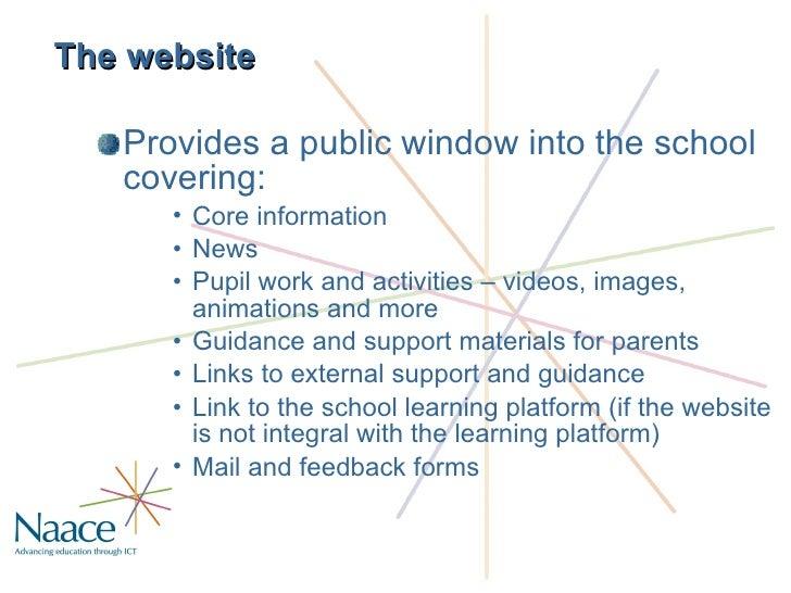 The website <ul><li>Provides a public window into the school covering: </li></ul><ul><ul><ul><li>Core information </li></u...