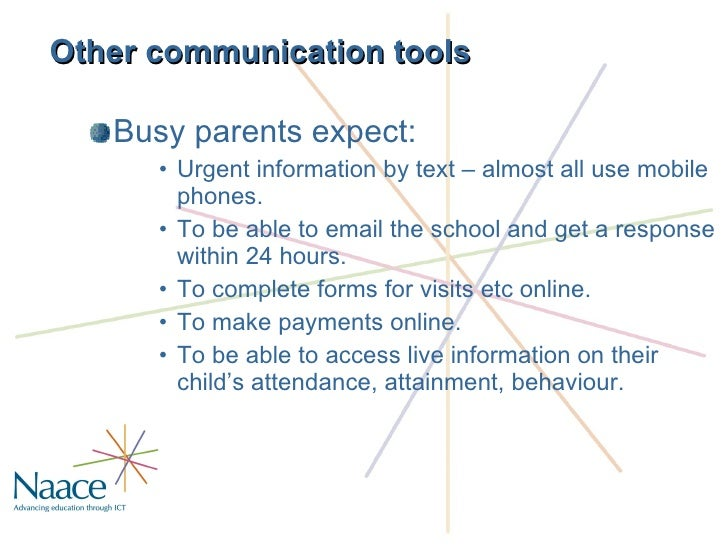 Other communication tools <ul><li>Busy parents expect: </li></ul><ul><ul><ul><li>Urgent information by text – almost all u...