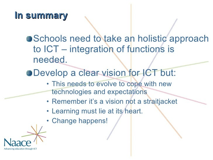 In summary <ul><li>Schools need to take an holistic approach to ICT – integration of functions is needed. </li></ul><ul><l...