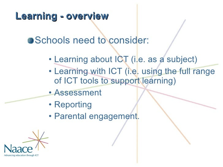 Learning - overview <ul><li>Schools need to consider: </li></ul><ul><ul><ul><li>Learning about ICT (i.e. as a subject) </l...