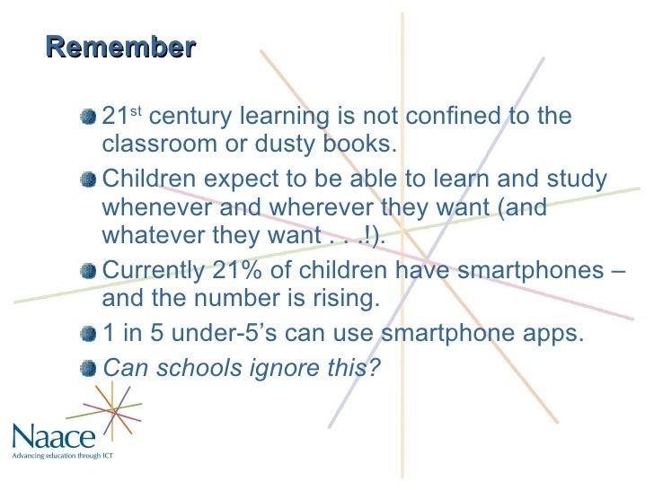 Remember <ul><li>21 st  century learning is not confined to the classroom or dusty books. </li></ul><ul><li>Children expec...