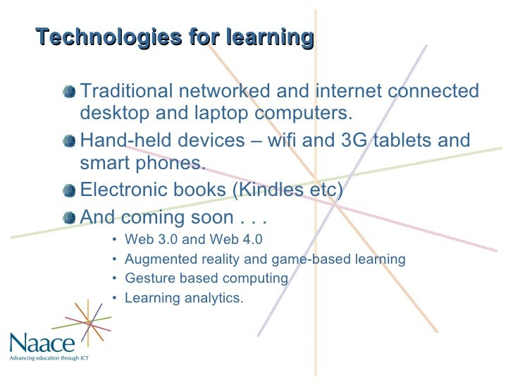 Technologies for learning <ul><li>Traditional networked and internet connected desktop and laptop computers. </li></ul><ul...